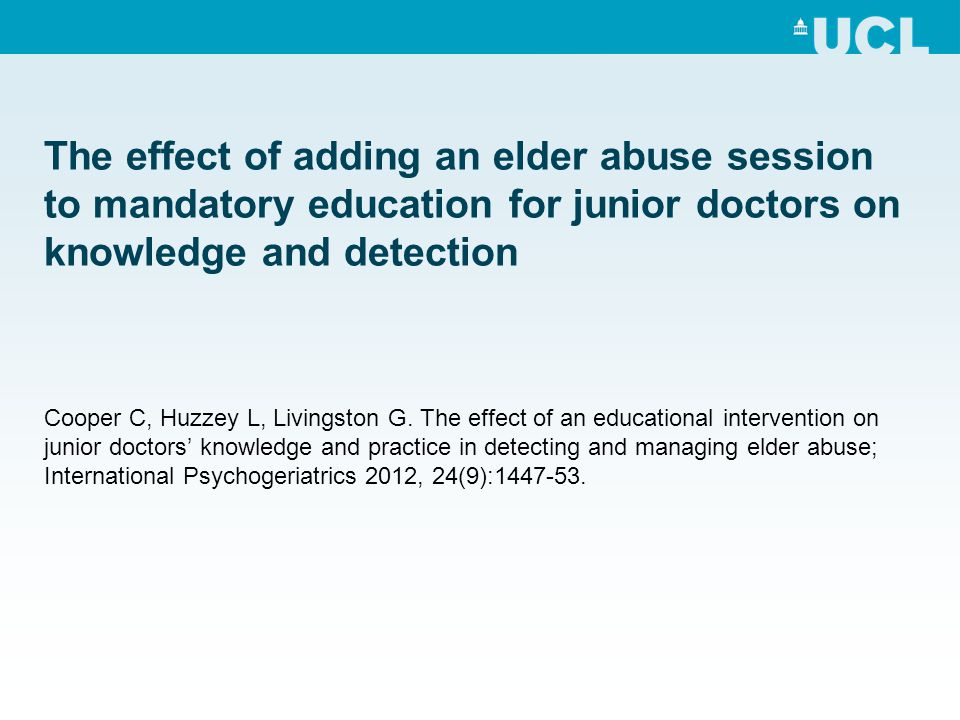 The effect of adding an elder abuse session to mandatory education for junior doctors on knowledge and detection Cooper C, Huzzey L, Livingston G. The