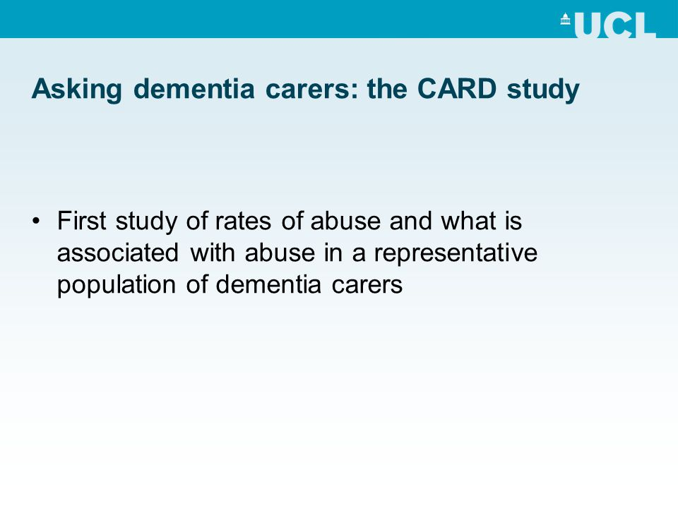 Asking dementia carers: the CARD study First study of rates of abuse and what is associated with abuse in a representative population of dementia care