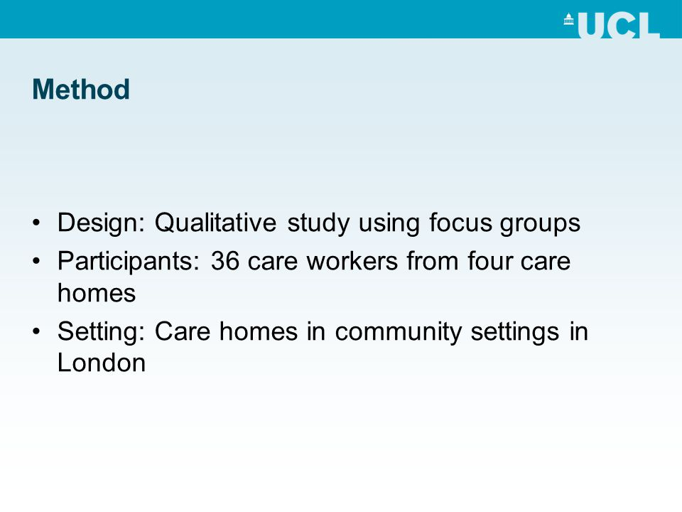 Method Design: Qualitative study using focus groups Participants: 36 care workers from four care homes Setting: Care homes in community settings in London