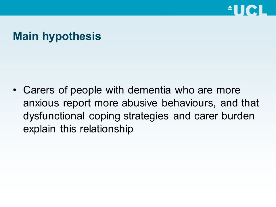 Main hypothesis Carers of people with dementia who are more anxious report more abusive behaviours, and that dysfunctional coping strategies and carer