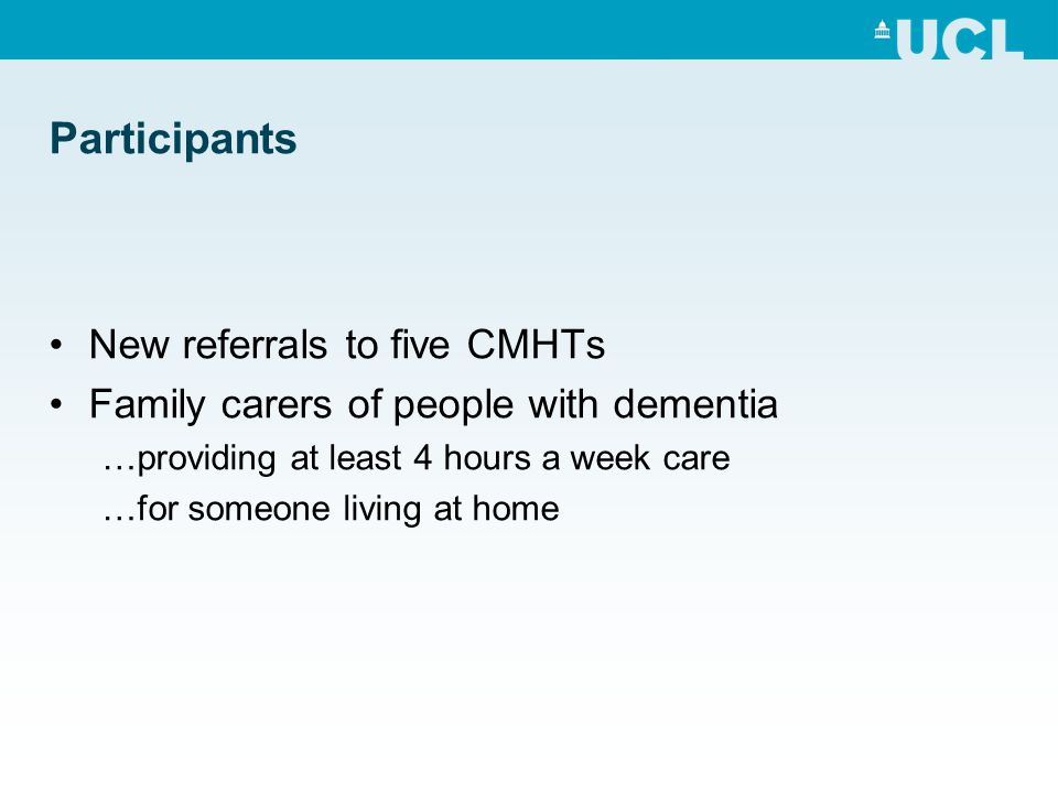Participants New referrals to five CMHTs Family carers of people with dementia …providing at least 4 hours a week care …for someone living at home
