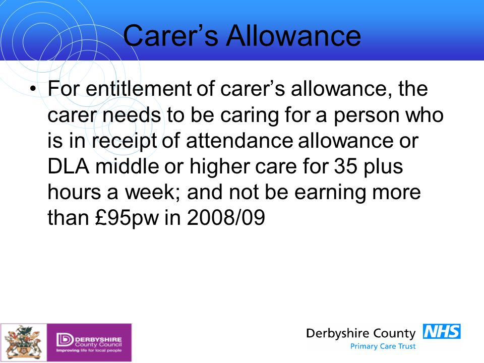 Carer's Allowance For entitlement of carer's allowance, the carer needs to be caring for a person who is in receipt of attendance allowance or DLA middle or higher care for 35 plus hours a week; and not be earning more than £95pw in 2008/09