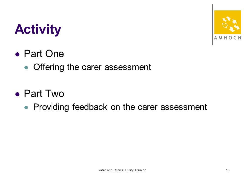 Rater and Clinical Utility Training18 Activity Part One Offering the carer assessment Part Two Providing feedback on the carer assessment