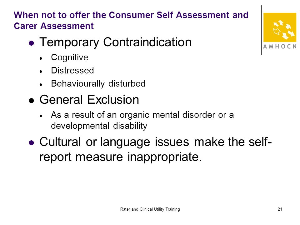 Rater and Clinical Utility Training21 When not to offer the Consumer Self Assessment and Carer Assessment Temporary Contraindication  Cognitive  Distressed  Behaviourally disturbed General Exclusion  As a result of an organic mental disorder or a developmental disability Cultural or language issues make the self- report measure inappropriate.