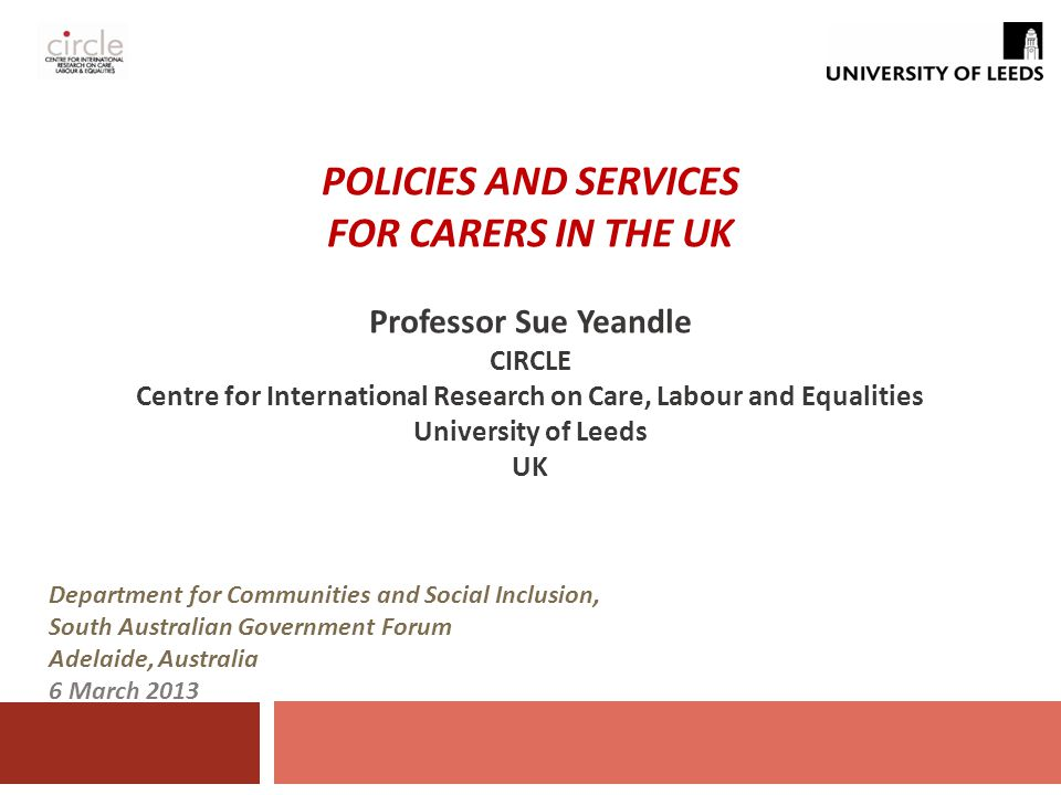 POLICIES AND SERVICES FOR CARERS IN THE UK Professor Sue Yeandle CIRCLE Centre for International Research on Care, Labour and Equalities University of Leeds UK Department for Communities and Social Inclusion, South Australian Government Forum Adelaide, Australia 6 March 2013