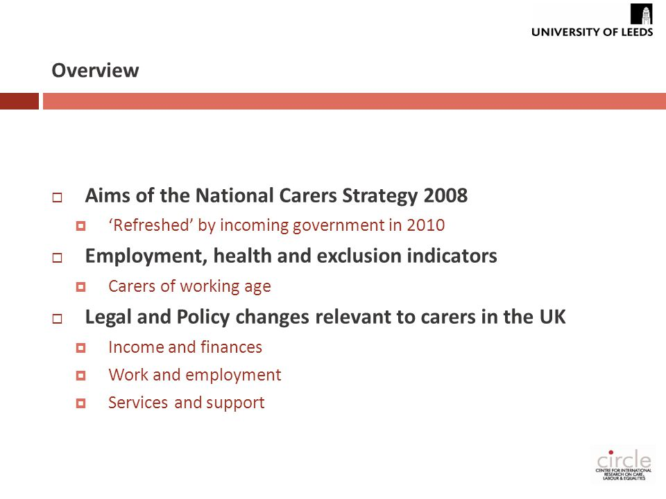 Overview  Aims of the National Carers Strategy 2008  'Refreshed' by incoming government in 2010  Employment, health and exclusion indicators  Carers of working age  Legal and Policy changes relevant to carers in the UK  Income and finances  Work and employment  Services and support