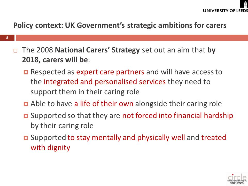 Policy context: UK Government's strategic ambitions for carers 3  The 2008 National Carers' Strategy set out an aim that by 2018, carers will be:  Respected as expert care partners and will have access to the integrated and personalised services they need to support them in their caring role  Able to have a life of their own alongside their caring role  Supported so that they are not forced into financial hardship by their caring role  Supported to stay mentally and physically well and treated with dignity