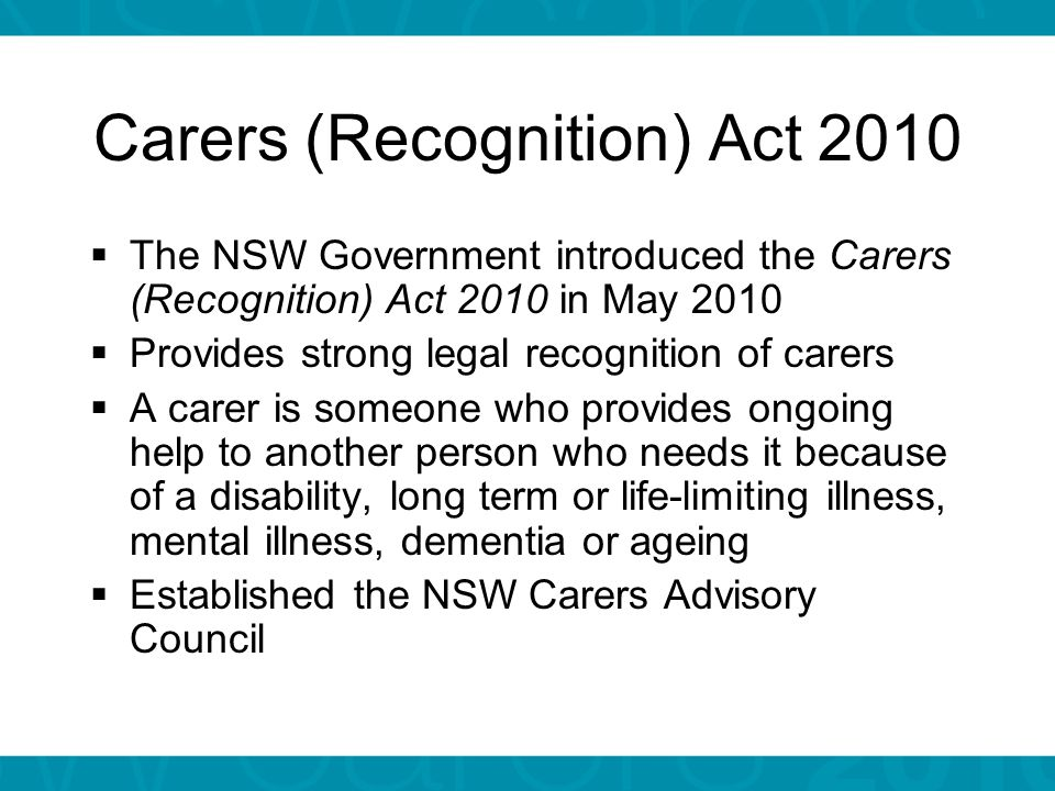 Why carers  Around 1 in 10 people in NSW are carers  People who need help prefer to live in the community, with support from carers  Most people can expect to both give and receive care in their lifetime  Carers (Recognition) Act 2010 (NSW)