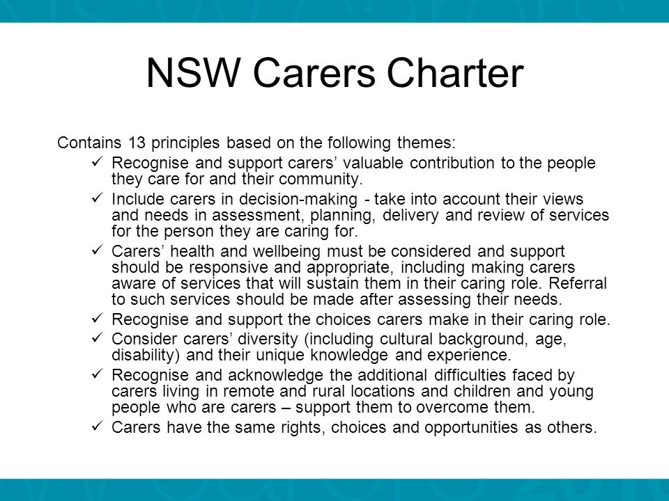 Carers and the workplace  Carers value being able to combine caring and work  All staff have access to the following flexible options: Policy Directive 2005_087: Flexible Work Practices – Policy Policy Directive 2007_031:Family and Community Services Leave and Personal/Carer s Leave