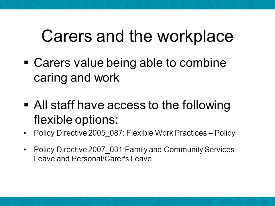 Carers and the workplace  Carers value being able to combine caring and work  All staff have access to the following flexible options: Policy Directive 2005_087: Flexible Work Practices – Policy Policy Directive 2007_031:Family and Community Services Leave and Personal/Carer s Leave