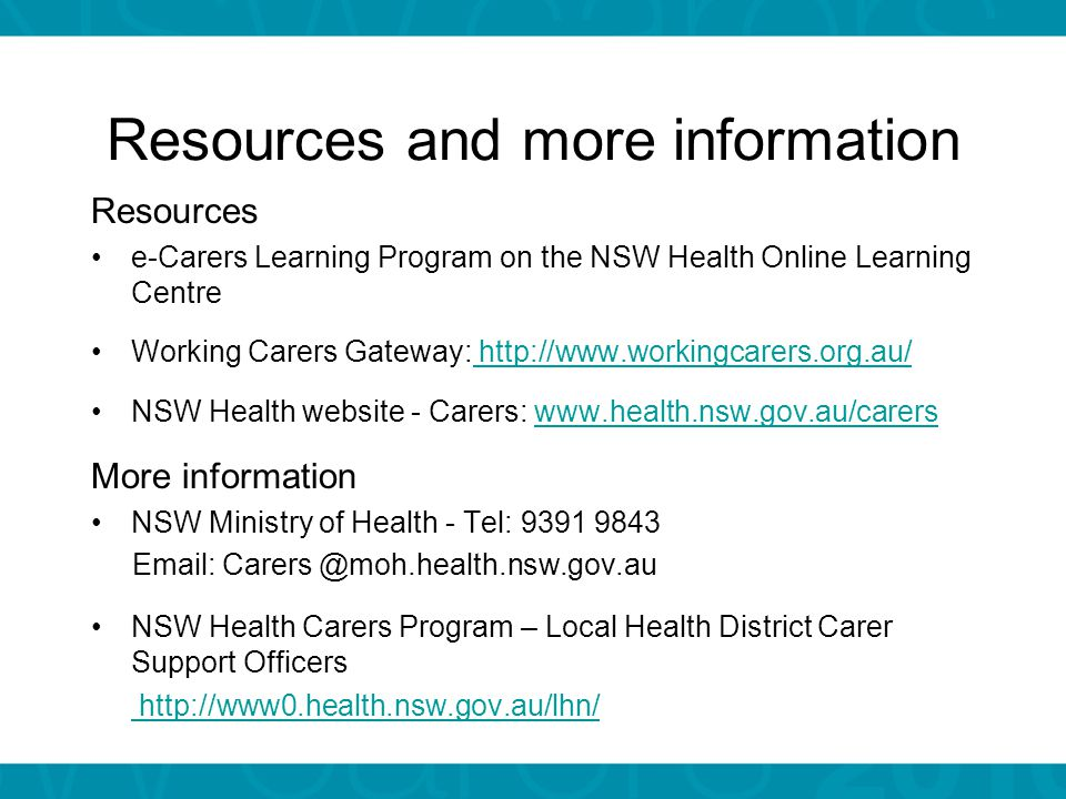 Resources and more information Resources e-Carers Learning Program on the NSW Health Online Learning Centre Working Carers Gateway: http://www.workingcarers.org.au/ http://www.workingcarers.org.au/ NSW Health website - Carers: www.health.nsw.gov.au/carerswww.health.nsw.gov.au/carers More information NSW Ministry of Health - Tel: 9391 9843 Email: Carers @moh.health.nsw.gov.au NSW Health Carers Program – Local Health District Carer Support Officers http://www0.health.nsw.gov.au/lhn/