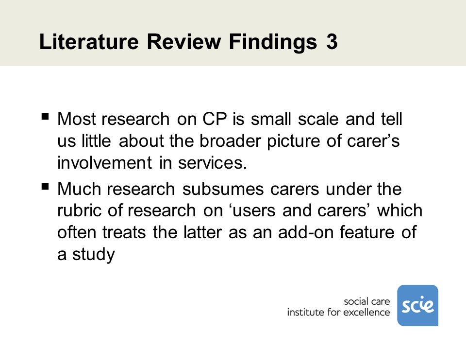 Literature Review Findings 3  Most research on CP is small scale and tell us little about the broader picture of carer's involvement in services.  M