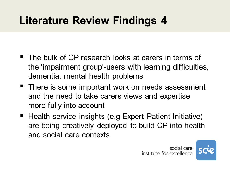 Literature Review Findings 4  The bulk of CP research looks at carers in terms of the 'impairment group'-users with learning difficulties, dementia, mental health problems  There is some important work on needs assessment and the need to take carers views and expertise more fully into account  Health service insights (e.g Expert Patient Initiative) are being creatively deployed to build CP into health and social care contexts