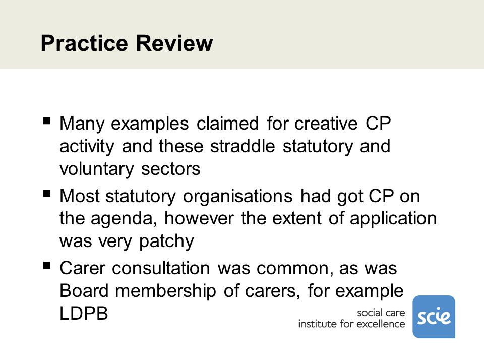 Practice Review  Many examples claimed for creative CP activity and these straddle statutory and voluntary sectors  Most statutory organisations had got CP on the agenda, however the extent of application was very patchy  Carer consultation was common, as was Board membership of carers, for example LDPB