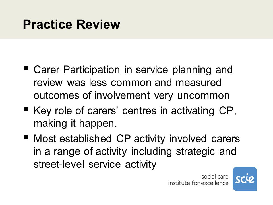 Practice Review  Carer Participation in service planning and review was less common and measured outcomes of involvement very uncommon  Key role of carers' centres in activating CP, making it happen.