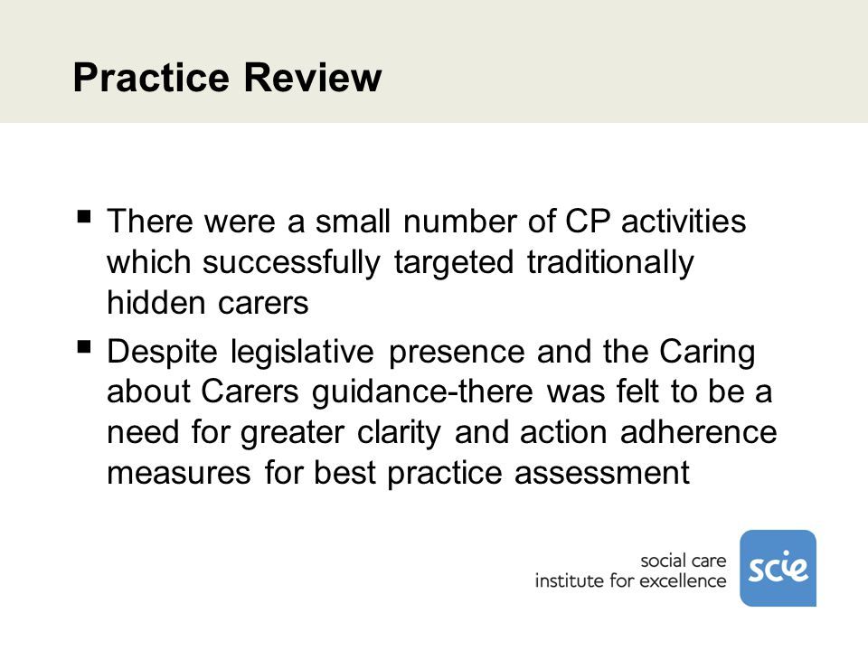 Practice Review  There were a small number of CP activities which successfully targeted traditionally hidden carers  Despite legislative presence and the Caring about Carers guidance-there was felt to be a need for greater clarity and action adherence measures for best practice assessment