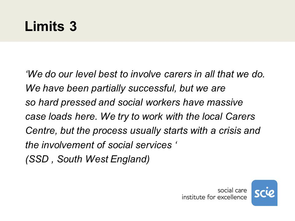 Limits 3 'We do our level best to involve carers in all that we do. We have been partially successful, but we are so hard pressed and social workers h