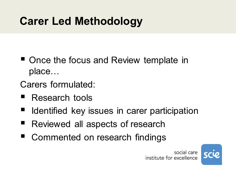 Carer Led Methodology  Once the focus and Review template in place… Carers formulated:  Research tools  Identified key issues in carer participation  Reviewed all aspects of research  Commented on research findings