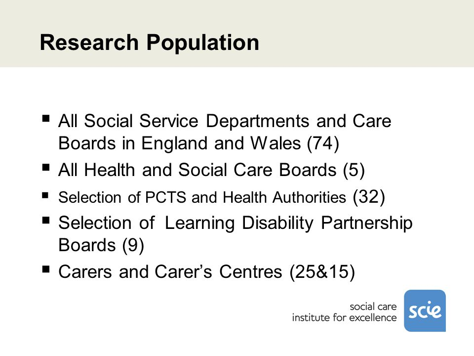 Research Population  All Social Service Departments and Care Boards in England and Wales (74)  All Health and Social Care Boards (5)  Selection of PCTS and Health Authorities (32)  Selection of Learning Disability Partnership Boards (9)  Carers and Carer's Centres (25&15)