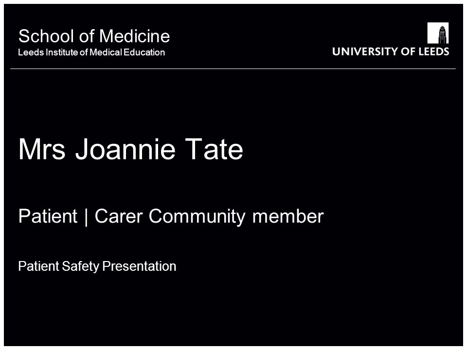 School of something FACULTY OF OTHER School of Medicine Leeds Institute of Medical Education Mrs Joannie Tate Patient | Carer Community member Patient Safety Presentation
