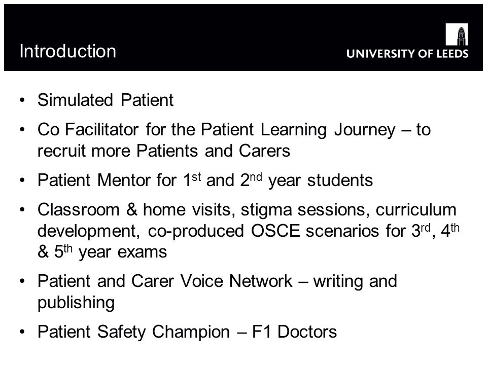 Introduction Simulated Patient Co Facilitator for the Patient Learning Journey – to recruit more Patients and Carers Patient Mentor for 1 st and 2 nd year students Classroom & home visits, stigma sessions, curriculum development, co-produced OSCE scenarios for 3 rd, 4 th & 5 th year exams Patient and Carer Voice Network – writing and publishing Patient Safety Champion – F1 Doctors