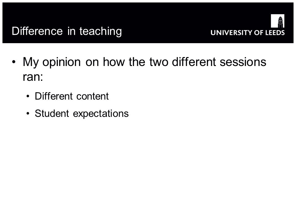 Difference in teaching My opinion on how the two different sessions ran: Different content Student expectations