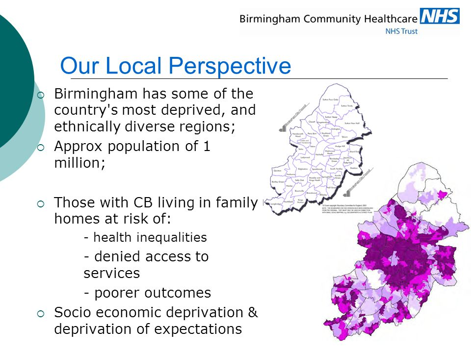  Birmingham has some of the country's most deprived, and ethnically diverse regions;  Approx population of 1 million;  Those with CB living in fami