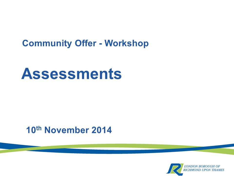 Assessments 10 th November 2014 Community Offer - Workshop