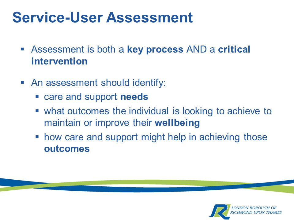 Service-User Assessment  Assessment is both a key process AND a critical intervention  An assessment should identify:  care and support needs  what outcomes the individual is looking to achieve to maintain or improve their wellbeing  how care and support might help in achieving those outcomes