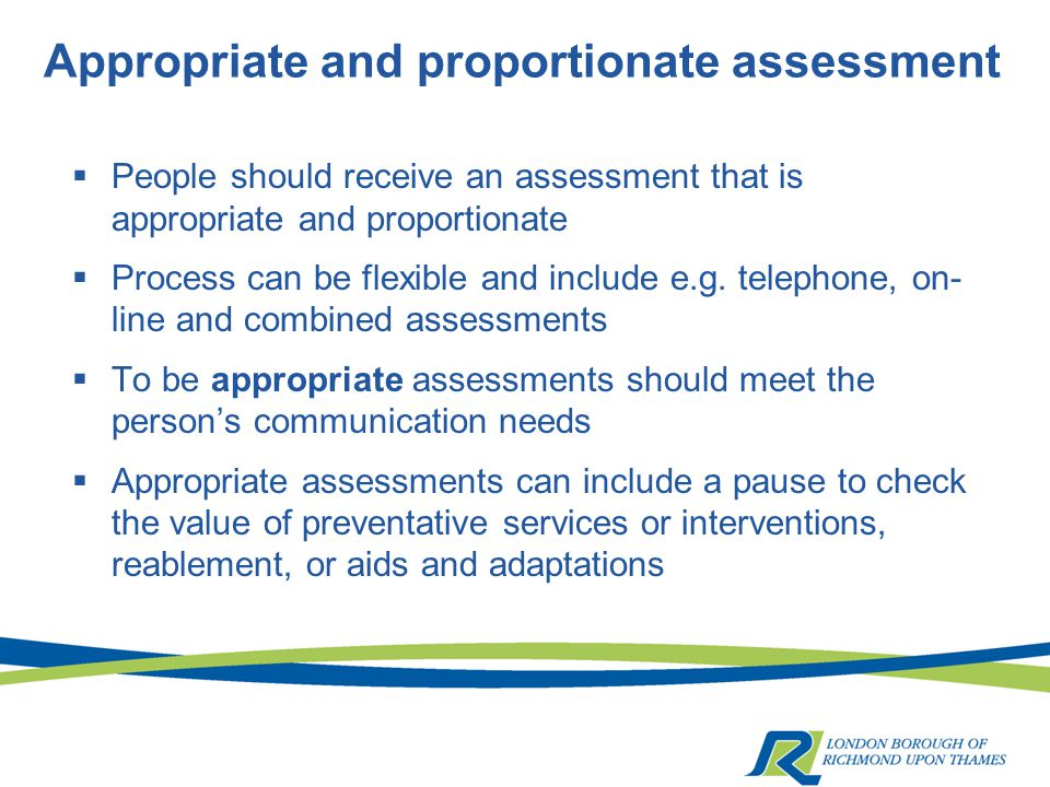Appropriate and proportionate assessment  People should receive an assessment that is appropriate and proportionate  Process can be flexible and include e.g.
