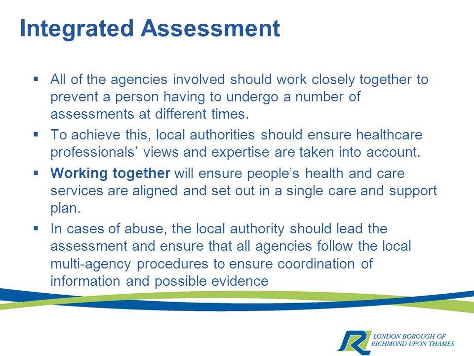 Integrated Assessment  All of the agencies involved should work closely together to prevent a person having to undergo a number of assessments at different times.