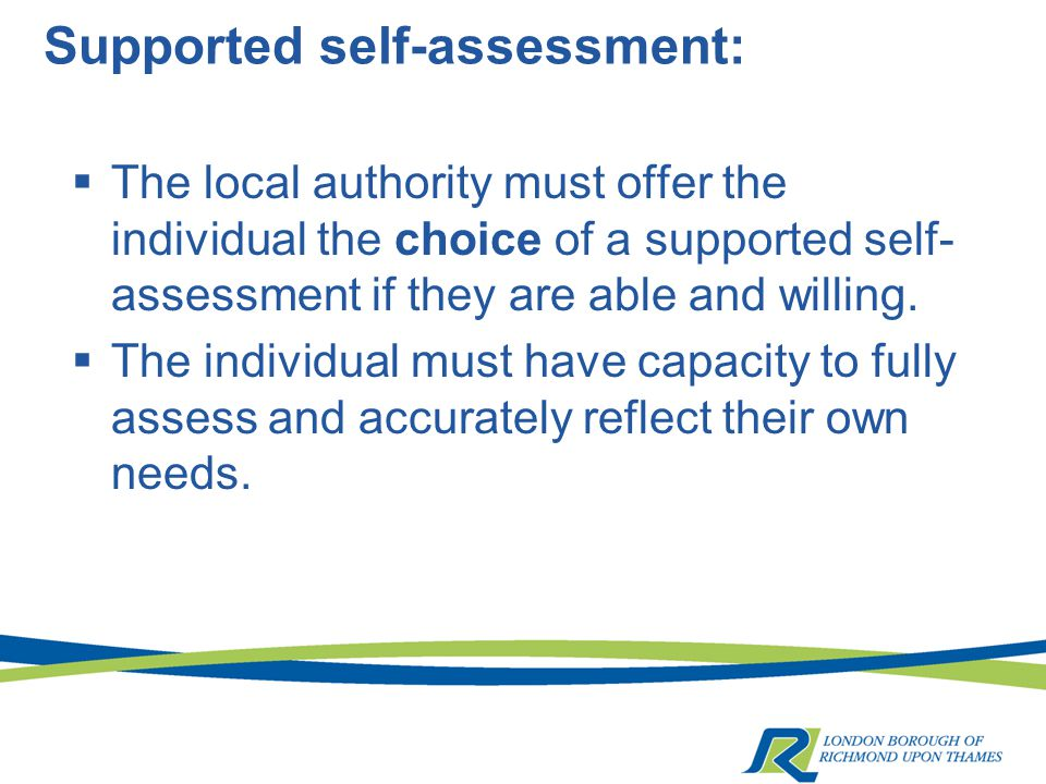 Supported self-assessment:  The local authority must offer the individual the choice of a supported self- assessment if they are able and willing.