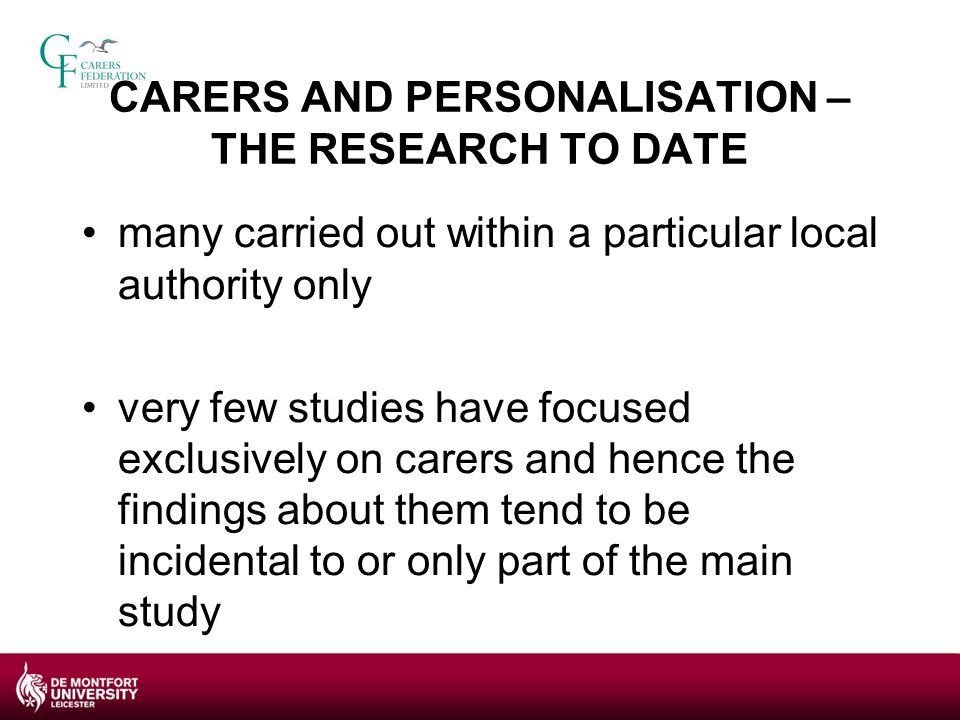 CARERS AND PERSONALISATION – THE FINDINGS TO DATE Positive outcomes: more in control of their time and daily lives, higher quality of life, improved health and wellbeing, enjoying caring, better relationship with the person for whom they care Less positive outcomes: stress associated with self directed support processes, additional managerial and administrative responsibilities, have to cope with several changes in their caring role, no increase in opportunities to undertake paid employment