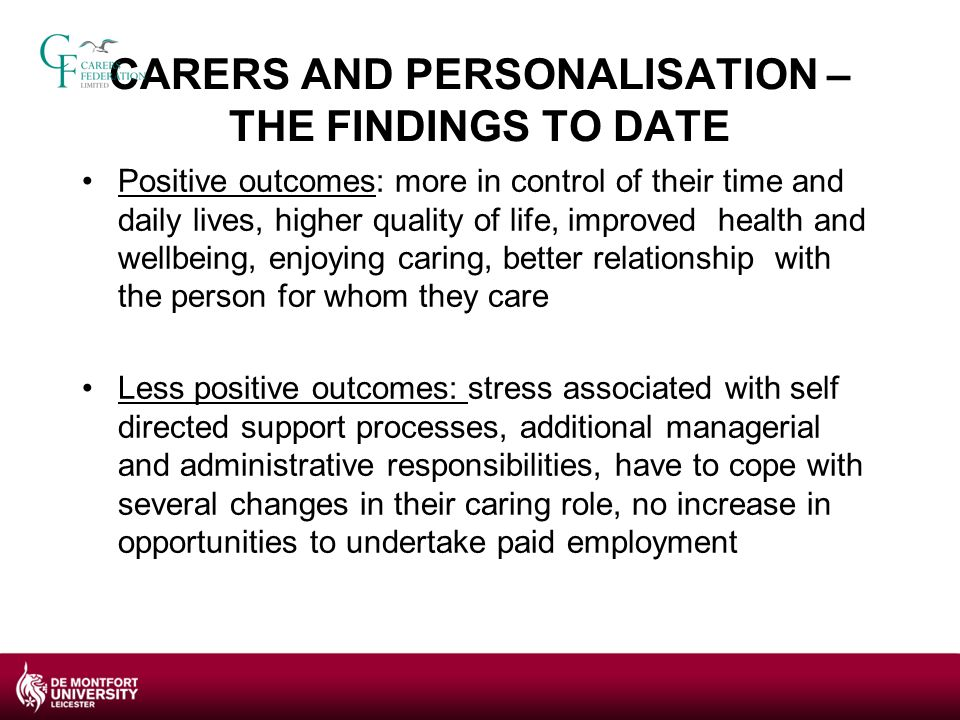 THE NEED FOR MORE RESEARCH ABOUT CARERS AND PERSONALISATION personalisation will affect the lives of an increasing number of carers as it evolves AND the lives of the growing number of people in our society who will become carers policies are reflecting a recognition of the need to address carers' issues within the personalisation agenda
