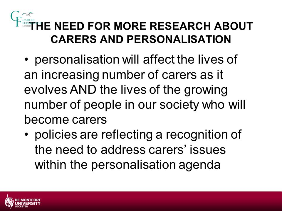 IMPLICATIONS OF THESE FINDINGS This is the first study to focus exclusively on the carer - service user relationship increases the robustness of the emerging evidence base about the impact of personalisation on carers more generally provides a firmer foundation on which to develop effective practice and interventions indicates areas for further research e.g.