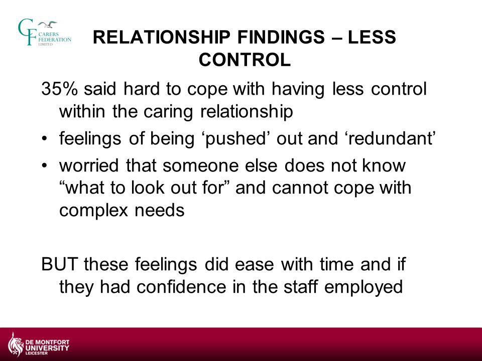 RELATIONSHIP FINDINGS – LESS CONTROL 35% said hard to cope with having less control within the caring relationship feelings of being 'pushed' out and