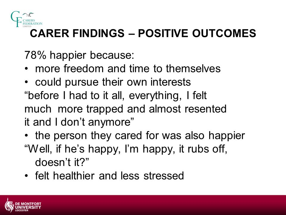 CARER FINDINGS –NEGATIVE OUTCOMES 56% felt personal budgets were stressful to administer particularly at first paper work, recruitment and staff management were the most problematic 47 % reported inadequacies in the level and nature of support provided by their Local authority BUT some of the difficulties had eased over time previous employment expertise helped 40% used other services to support them with managing the personal budget