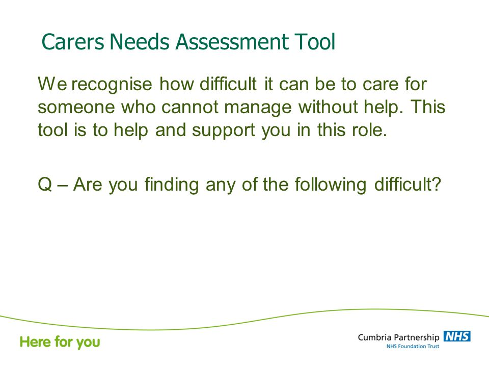 Carers Needs Assessment Tool We recognise how difficult it can be to care for someone who cannot manage without help.