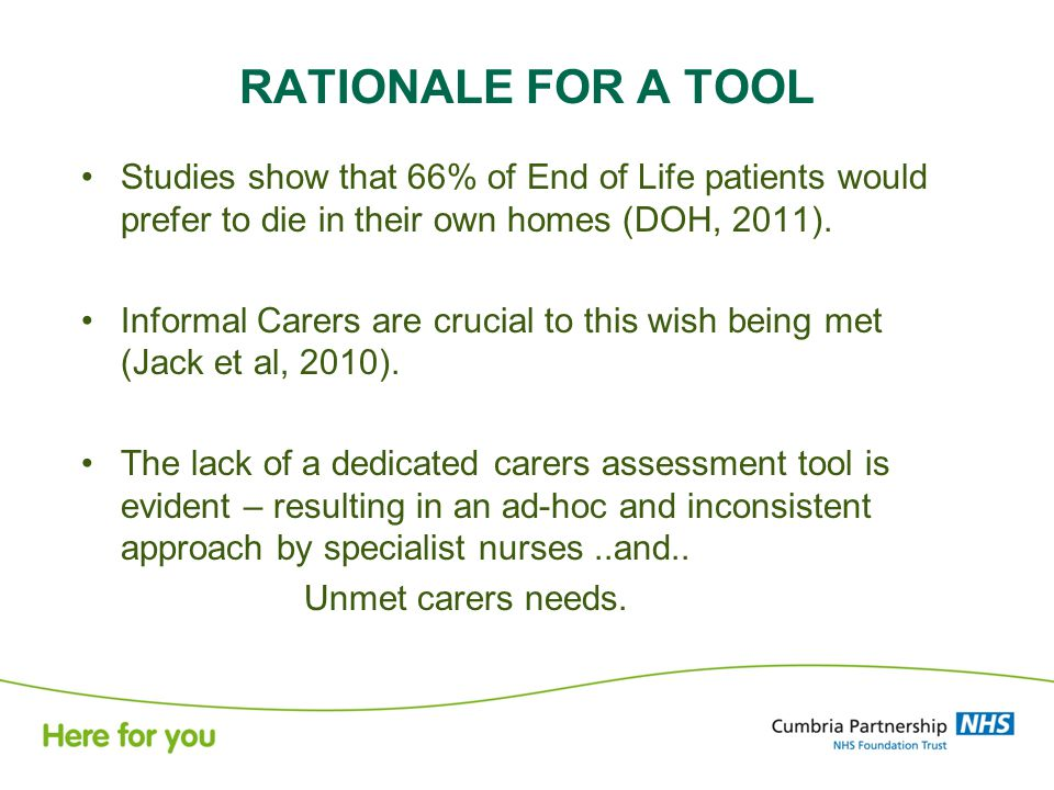 RATIONALE FOR A TOOL Studies show that 66% of End of Life patients would prefer to die in their own homes (DOH, 2011).