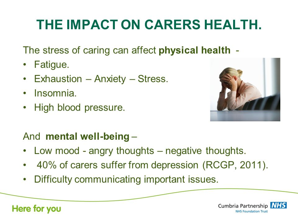 THE IMPACT ON CARERS HEALTH. The stress of caring can affect physical health - Fatigue.
