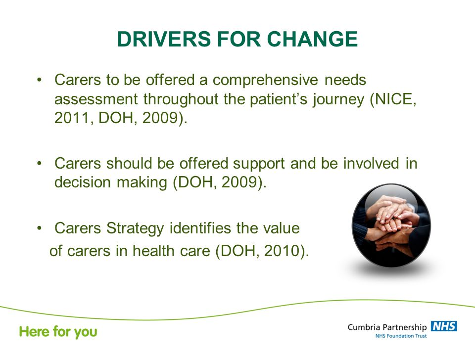 DRIVERS FOR CHANGE Carers to be offered a comprehensive needs assessment throughout the patient's journey (NICE, 2011, DOH, 2009).
