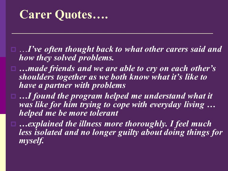 Carer Quotes….  …I've often thought back to what other carers said and how they solved problems.  …made friends and we are able to cry on each other