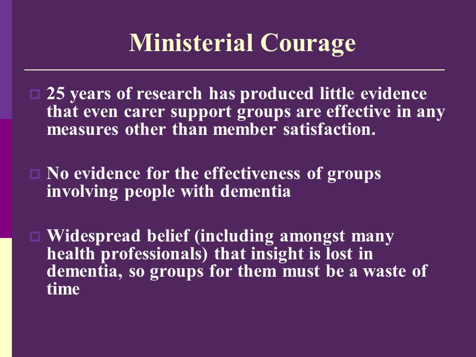 Ministerial Courage  25 years of research has produced little evidence that even carer support groups are effective in any measures other than member satisfaction.