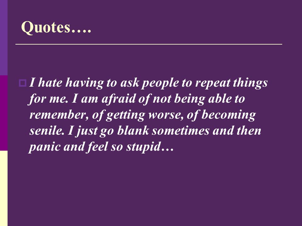 Quotes….  I hate having to ask people to repeat things for me. I am afraid of not being able to remember, of getting worse, of becoming senile. I jus