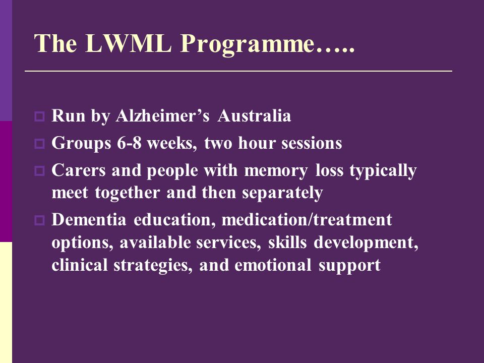The LWML Programme…..  Run by Alzheimer's Australia  Groups 6-8 weeks, two hour sessions  Carers and people with memory loss typically meet togethe