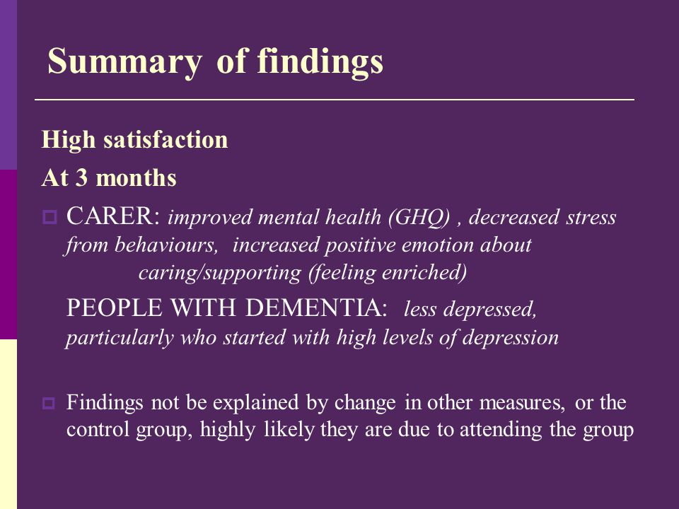 Summary of findings High satisfaction At 3 months  CARER: improved mental health (GHQ), decreased stress from behaviours, increased positive emotion