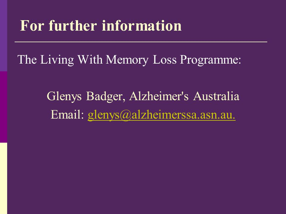 For further information The Living With Memory Loss Programme: Glenys Badger, Alzheimer's Australia Email: glenys@alzheimerssa.asn.au.glenys@alzheimer