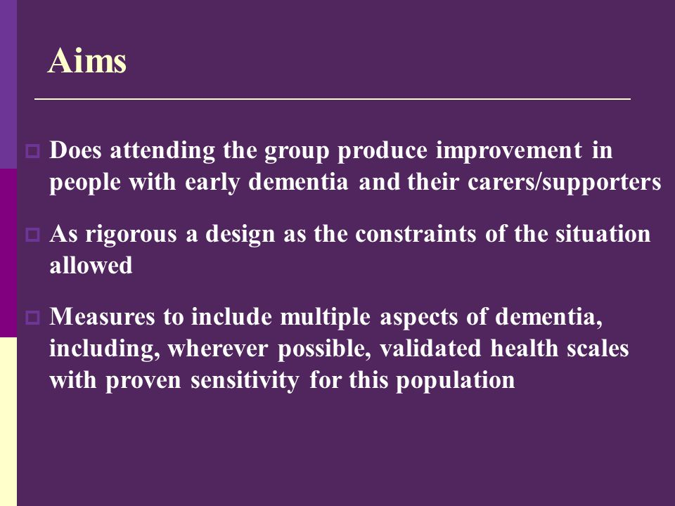 Aims  Does attending the group produce improvement in people with early dementia and their carers/supporters  As rigorous a design as the constraint