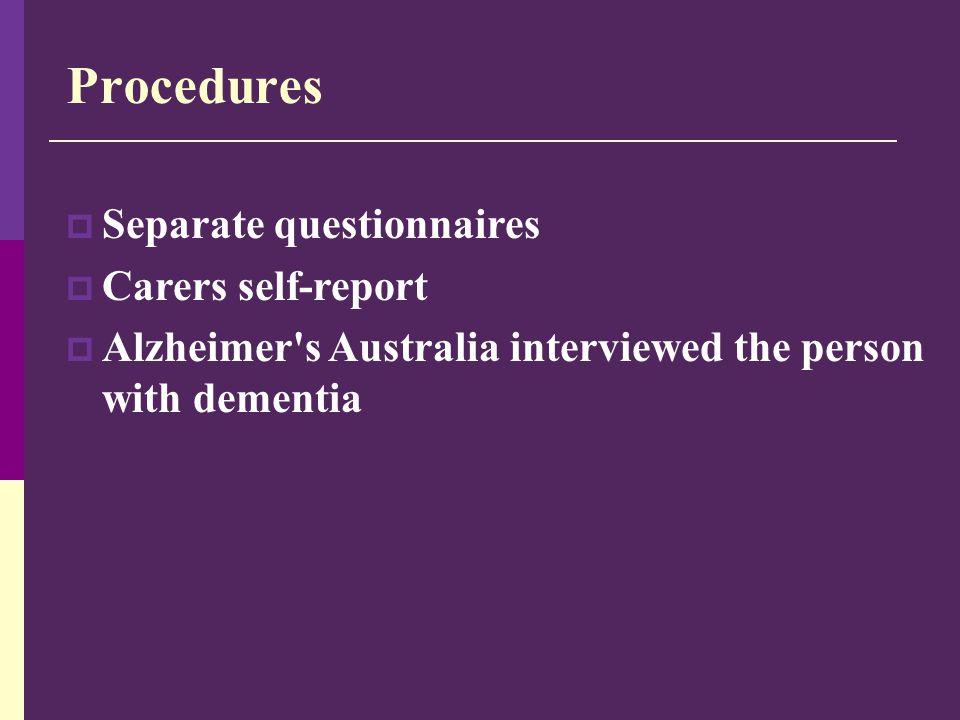 Procedures  Separate questionnaires  Carers self-report  Alzheimer's Australia interviewed the person with dementia
