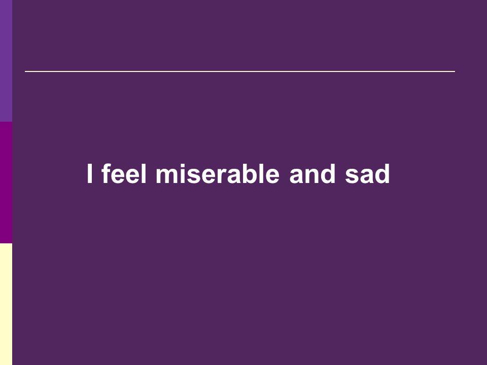 I feel miserable and sad